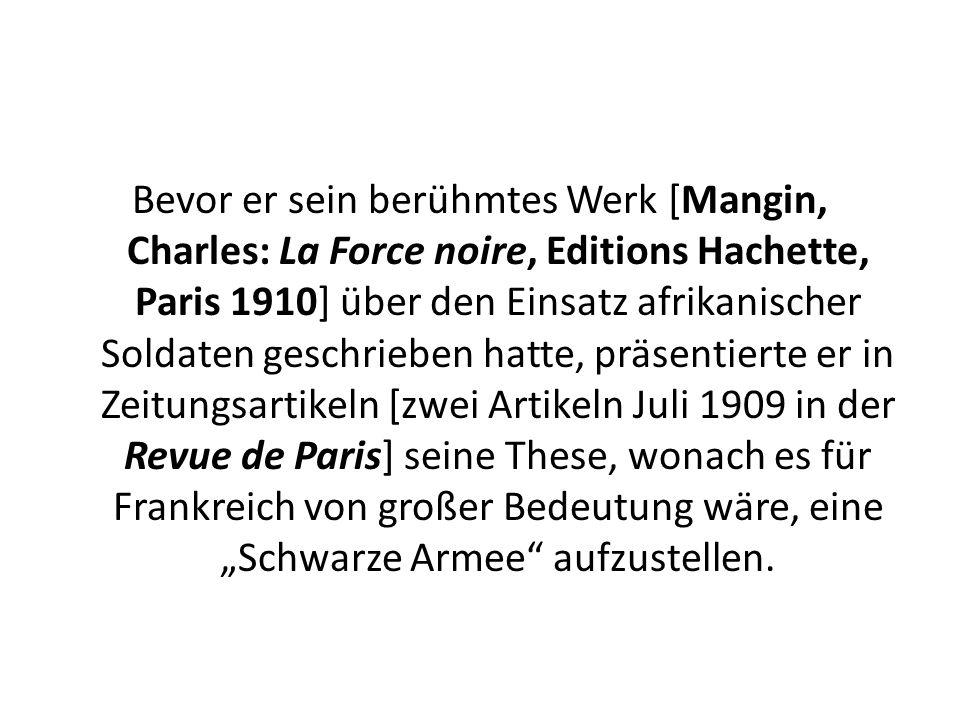 """Bevor er sein berühmtes Werk [Mangin, Charles: La Force noire, Editions Hachette, Paris 1910] über den Einsatz afrikanischer Soldaten geschrieben hatte, präsentierte er in Zeitungsartikeln [zwei Artikeln Juli 1909 in der Revue de Paris] seine These, wonach es für Frankreich von großer Bedeutung wäre, eine """"Schwarze Armee aufzustellen."""